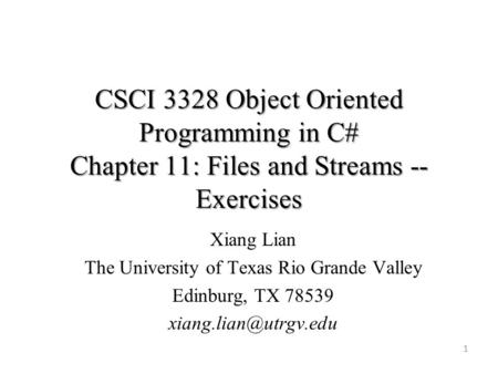 CSCI 3328 Object Oriented Programming in C# Chapter 11: Files and Streams -- Exercises 1 Xiang Lian The University of Texas Rio Grande Valley Edinburg,