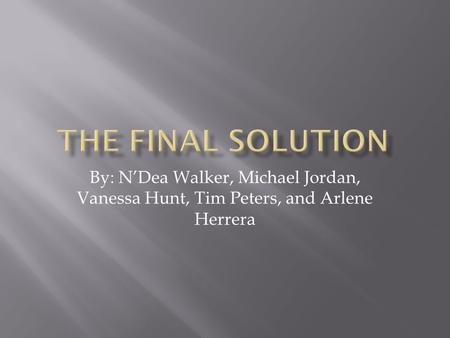 By: N'Dea Walker, Michael Jordan, Vanessa Hunt, Tim Peters, and Arlene Herrera.