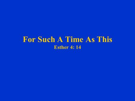 For Such A Time As This Esther 4: 14. For Such A Time As This Esther 4: 14 14 For if thou altogether holdest thy peace at this time, then shall there.