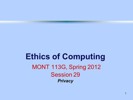 1 Ethics of Computing MONT 113G, Spring 2012 Session 29 Privacy.