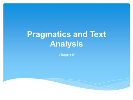 Pragmatics and Text Analysis Chapter 6.  concerned with the how meaning is communicated by the speaker (writer) and interpreted by the listener (reader)