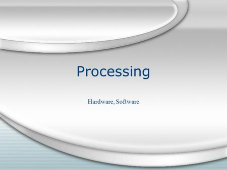 Processing Hardware, Software. Hardware Hardware Processing is performed by a computer ' s central processing unit and is measured by the clock speed.