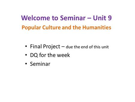 Final Project – due the end of this unit DQ for the week Seminar Welcome to Seminar – Unit 9 Popular Culture and the Humanities.