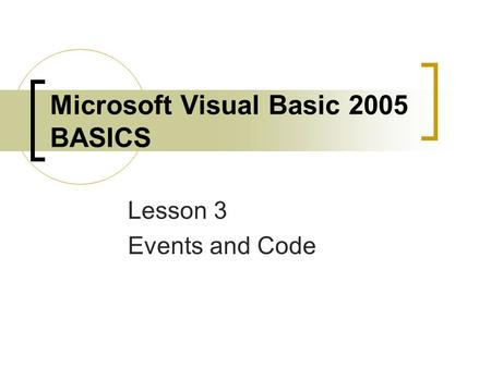 Microsoft Visual Basic 2005 BASICS Lesson 3 Events and Code.