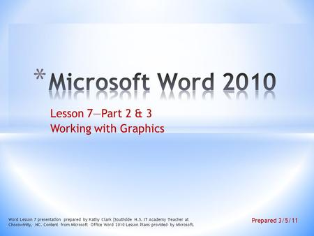 Lesson 7—Part 2 & 3 Working with Graphics Word Lesson 7 presentation prepared by Kathy Clark (Southside H.S. IT Academy Teacher at Chocowinity, NC. Content.