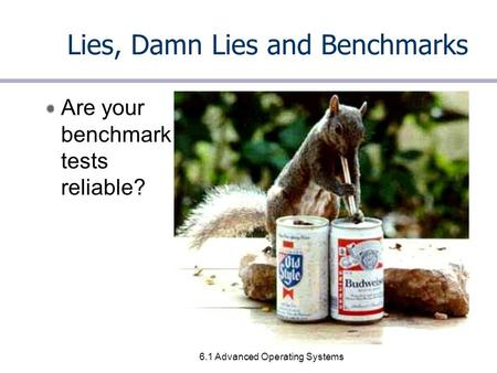 6.1 Advanced Operating Systems Lies, Damn Lies and Benchmarks Are your benchmark tests reliable?