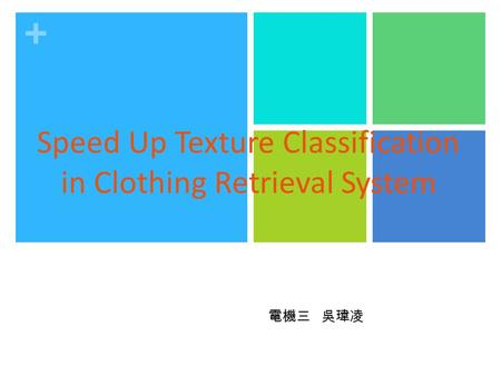 + Speed Up Texture Classification in Clothing Retrieval System 電機三 吳瑋凌.
