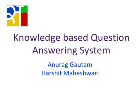 Knowledge based Question Answering System Anurag Gautam Harshit Maheshwari.