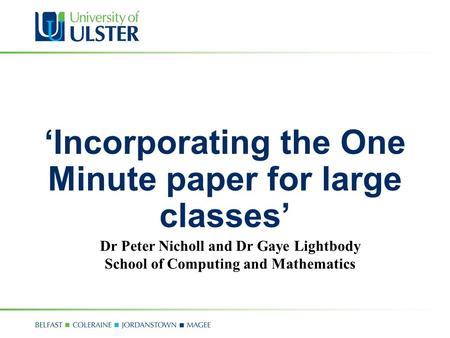 'Incorporating the One Minute paper for large classes' Dr Peter Nicholl and Dr Gaye Lightbody School of Computing and Mathematics.