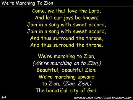 We're Marching To Zion 1-4 Come, we that love the Lord, And let our joys be known; Join in a song with sweet accord, And thus surround the throne, And.