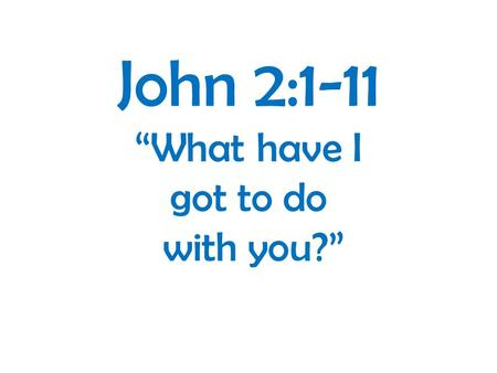 "John 2:1-11 ""What have I got to do with you?"". 1 John 2v28-3v18: 2:28 And now, little children, abide in him, so that when he appears we may have confidence."