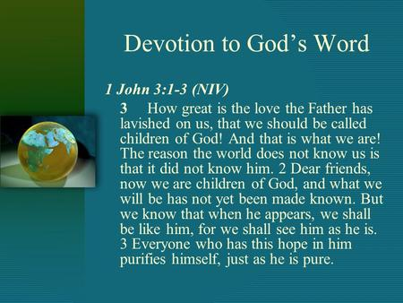 Devotion to God's Word 1 John 3:1-3 (NIV) 3 How great is the love the Father has lavished on us, that we should be called children of God! And that is.