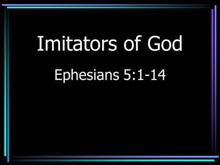 Imitators of God Ephesians 5:1-14. Faithfulness It is attainable –Some think it cannot be achieved –Others give up without trying.
