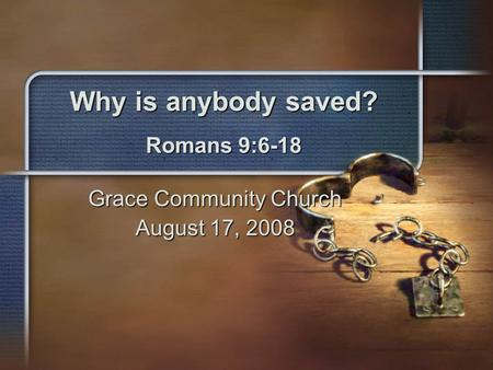 Why is anybody saved? Romans 9:6-18 Grace Community Church August 17, 2008.