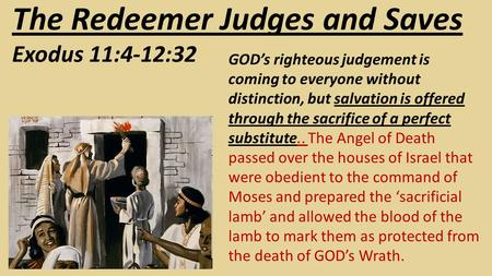 The Redeemer Judges and Saves Exodus 11:4-12:32 GOD's righteous judgement is coming to everyone without distinction, but salvation is offered through the.