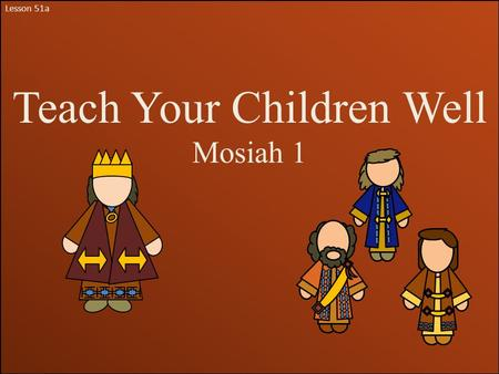 Lesson 51a Teach Your Children Well Mosiah 1. Mosiah ll Mosiah was a son of King Benjamin. He was named after his grandfather Mosiah, who was also a king.