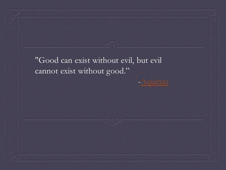 "Good can exist without evil, but evil cannot exist without good."" -AquinasAquinas."