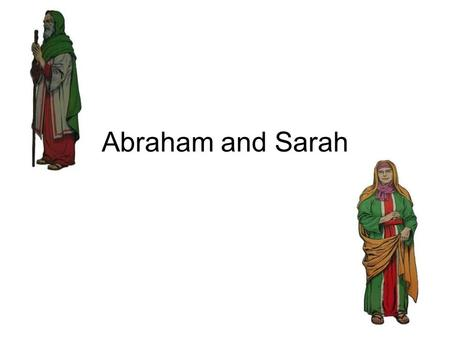 "Abraham and Sarah. I. Abraham and Sarah * Abraham's first name was Abram. * Sarah's first name was Sarai -Abraham - ""ancestor of nations"" - Sarah means."