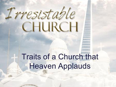 Traits of a Church that Heaven Applauds. Irresistible Church AN IRRESISTIBLE CHURCH CHOOSES TO LEARN AND ADAPT.