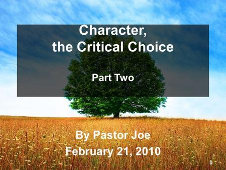 Character, the Critical Choice Part Two By Pastor Joe February 21, 2010 1.