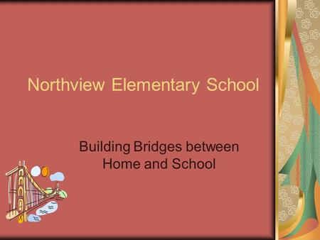 Northview Elementary School Building Bridges between Home and School.
