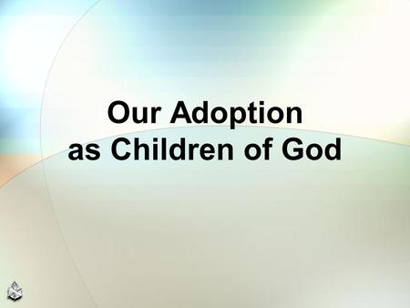 Our Adoption as Children of God. Christians should understand we are all adopted children ADOPTION: Describes God's wonderful planning and execution of.