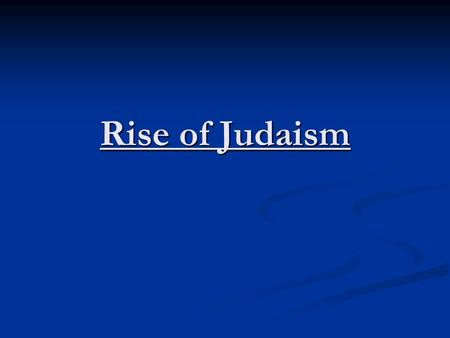 Rise of Judaism. Judaism Monotheistic (One god) Monotheistic (One god) - Yahweh (Creator of the World) - Yahweh (Creator of the World) - Compared to other.