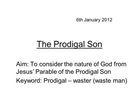 The Prodigal Son Aim: To consider the nature of God from Jesus' Parable of the Prodigal Son Keyword: Prodigal – waster (waste man) 6th January 2012.