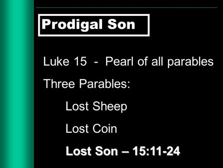Prodigal Son Luke 15 - Pearl of all parables Three Parables: Lost Sheep Lost Coin Lost Son – 15:11-24.