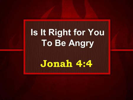 Is It Right for You To Be Angry Jonah 4:4. Anger From time to time we all deal with anger. It is a primary emotion While it has its purpose it must be.