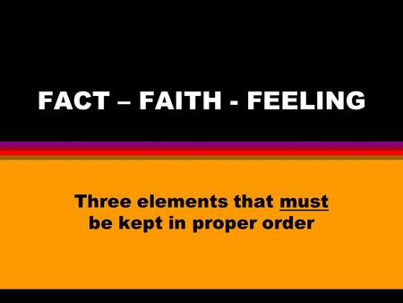 FACT – FAITH - FEELING Three elements that must be kept in proper order.
