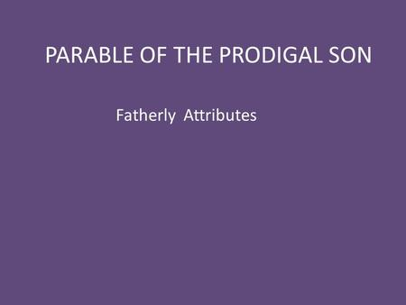 "PARABLE OF THE PRODIGAL SON Fatherly Attributes. Luke 11:11-13 11 ""Which of you fathers, if your son asks for a fish, will give him a snake instead? 12."