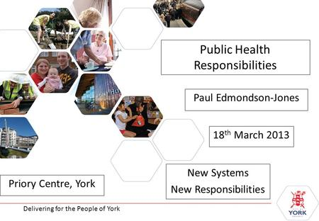 Delivering for the People of York Public Health Responsibilities New Systems New Responsibilities Delivering for the People of York Paul Edmondson-Jones.
