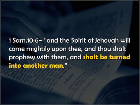 "1 Sam.10:6– ""and the Spirit of Jehovah will come mightily upon thee, and thou shalt prophesy with them, and shalt be turned into another man."" 1 Sam.10:6–"