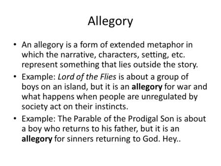 Allegory An allegory is a form of extended metaphor in which the narrative, characters, setting, etc. represent something that lies outside the story.
