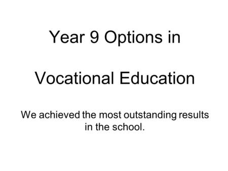Year 9 Options in Vocational Education We achieved the most outstanding results in the school.