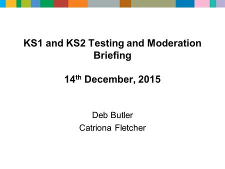 KS1 and KS2 Testing and Moderation Briefing 14 th December, 2015 Deb Butler Catriona Fletcher.