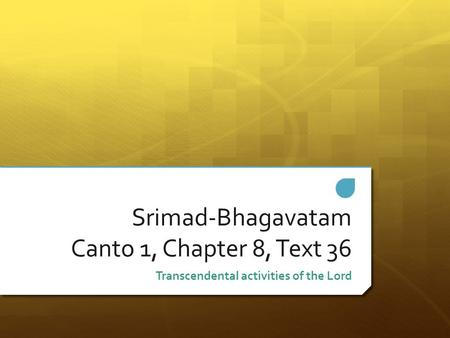 Srimad-Bhagavatam Canto 1, Chapter 8, Text 36 Transcendental activities of the Lord.