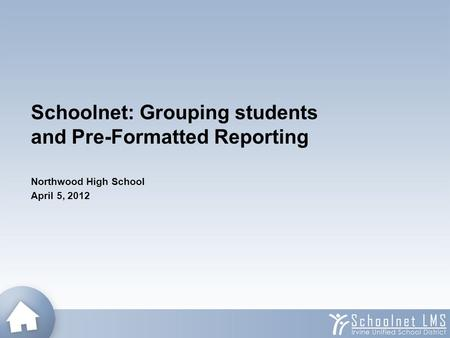 Schoolnet: Grouping students and Pre-Formatted Reporting Northwood High School April 5, 2012.