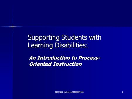 EDU 3201 Lg Def Lr/GM/UPM/2008 1 Supporting Students with Learning Disabilities: An Introduction to Process- Oriented Instruction.