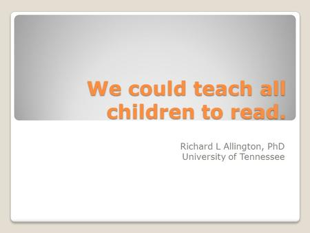 We could teach all children to read. Richard L Allington, PhD University of Tennessee.