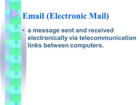 Email (Electronic Mail) a message sent and received electronically via telecommunication links between computers.