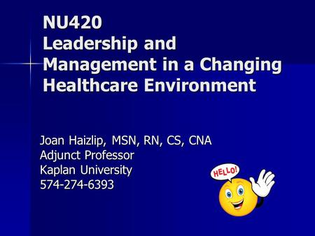 Course Overview NU420 Leadership and Management in a Changing Healthcare Environment Joan Haizlip, MSN, RN, CS, CNA Adjunct Professor Kaplan University.