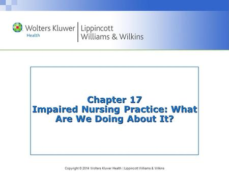 Copyright © 2014 Wolters Kluwer Health | Lippincott Williams & Wilkins Chapter 17 Impaired Nursing Practice: What Are We Doing About It?