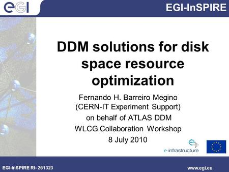 EGI-InSPIRE EGI-InSPIRE RI- 261323 www.egi.eu DDM solutions for disk space resource optimization Fernando H. Barreiro Megino (CERN-IT Experiment Support)