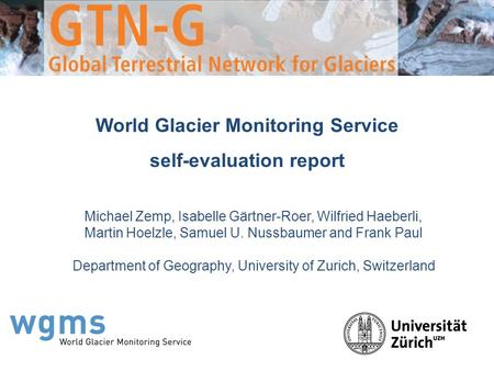 World Glacier Monitoring Service self-evaluation report Michael Zemp, Isabelle Gärtner-Roer, Wilfried Haeberli, Martin Hoelzle, Samuel U. Nussbaumer and.