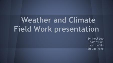 Weather and Climate Field Work presentation By: Noel Lee Tham Yi Rei Ashton Yin Su Gao Yang.