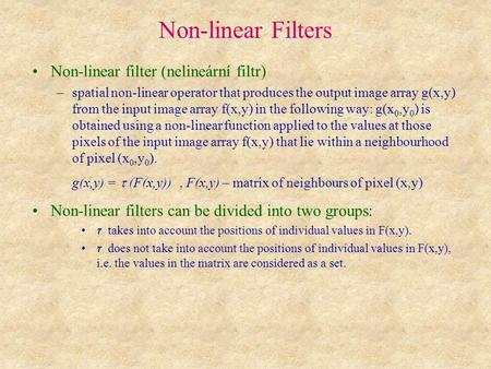 Non-linear Filters Non-linear filter (nelineární filtr) –spatial non-linear operator that produces the output image array g(x,y) from the input image array.