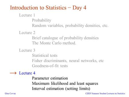 1 Introduction to Statistics − Day 4 Glen Cowan Lecture 1 Probability Random variables, probability densities, etc. Lecture 2 Brief catalogue of probability.