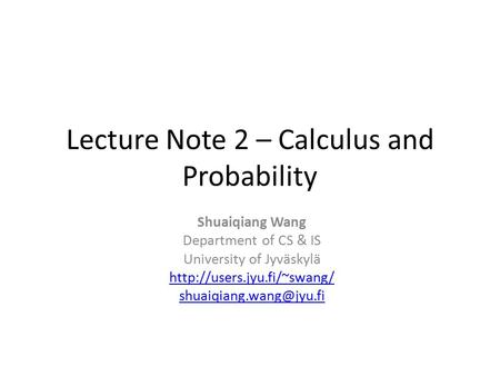Lecture Note 2 – Calculus and Probability Shuaiqiang Wang Department of CS & IS University of Jyväskylä